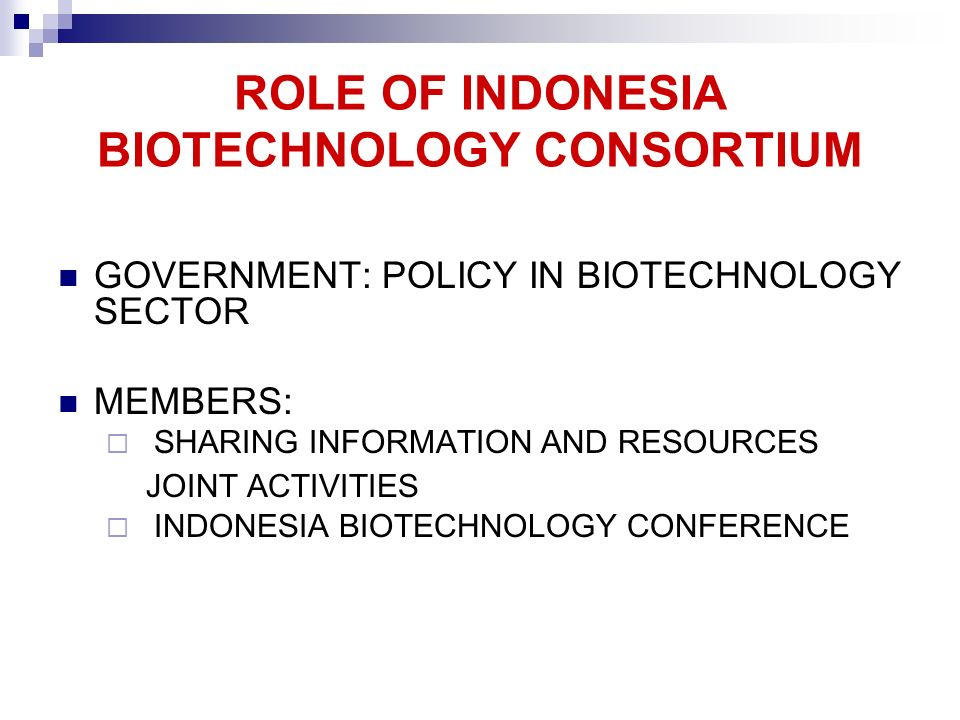 ROLE OF INDONESIA BIOTECHNOLOGY CONSORTIUM GOVERNMENT: POLICY IN BIOTECHNOLOGY SECTOR MEMBERS: SHARING INFORMATION AND RESOURCES JOINT ACTIVITIES INDO