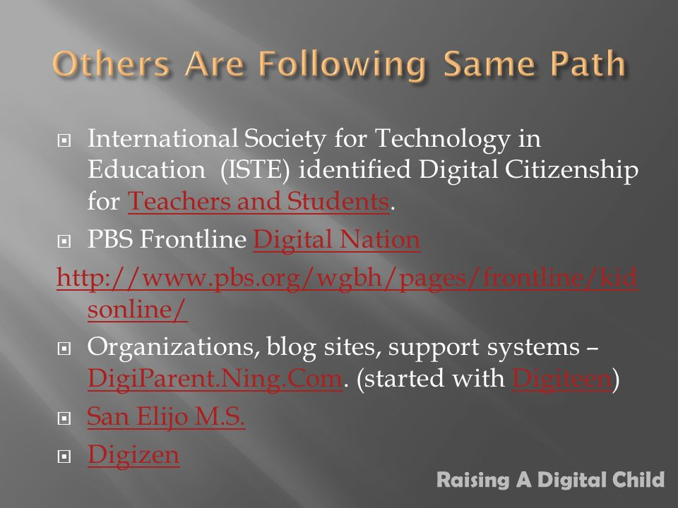 International Society for Technology in Education (ISTE) identified Digital Citizenship for Teachers and Students.Teachers and Students PBS Frontline Digital NationDigital Nation   sonline/ Organizations, blog sites, support systems – DigiParent.Ning.Com.