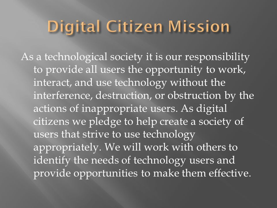 As a technological society it is our responsibility to provide all users the opportunity to work, interact, and use technology without the interference, destruction, or obstruction by the actions of inappropriate users.