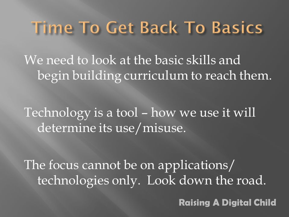 We need to look at the basic skills and begin building curriculum to reach them.