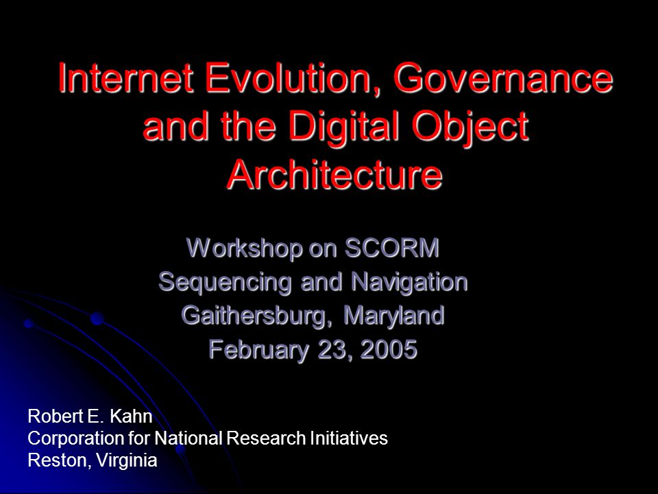 Internet Evolution, Governance and the Digital Object Architecture Workshop on SCORM Sequencing and Navigation Gaithersburg, Maryland February 23, 2005 Robert E.