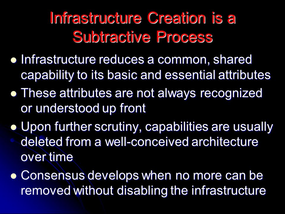 Infrastructure Creation is a Subtractive Process Infrastructure reduces a common, shared capability to its basic and essential attributes Infrastructure reduces a common, shared capability to its basic and essential attributes These attributes are not always recognized or understood up front These attributes are not always recognized or understood up front Upon further scrutiny, capabilities are usually deleted from a well-conceived architecture over time Upon further scrutiny, capabilities are usually deleted from a well-conceived architecture over time Consensus develops when no more can be removed without disabling the infrastructure Consensus develops when no more can be removed without disabling the infrastructure
