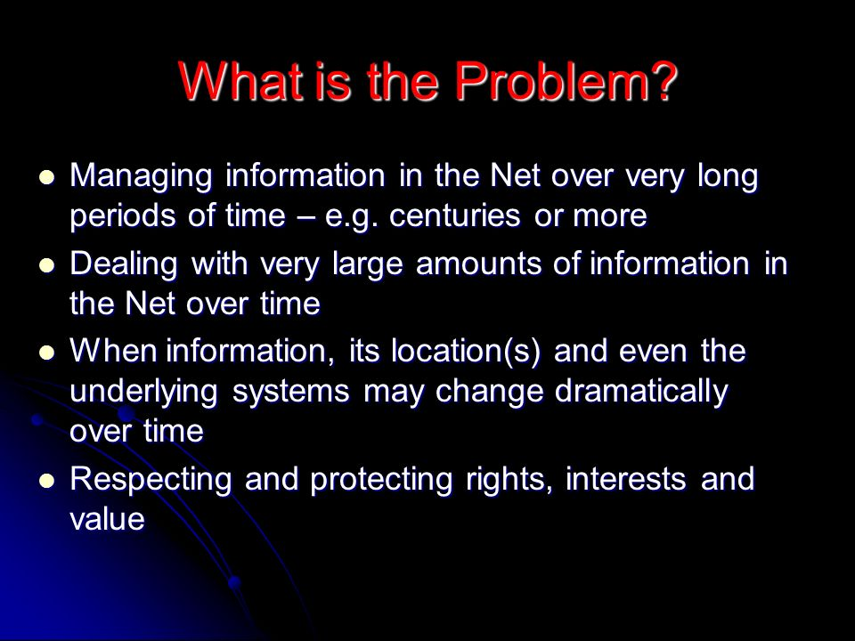 What is the Problem. Managing information in the Net over very long periods of time – e.g.