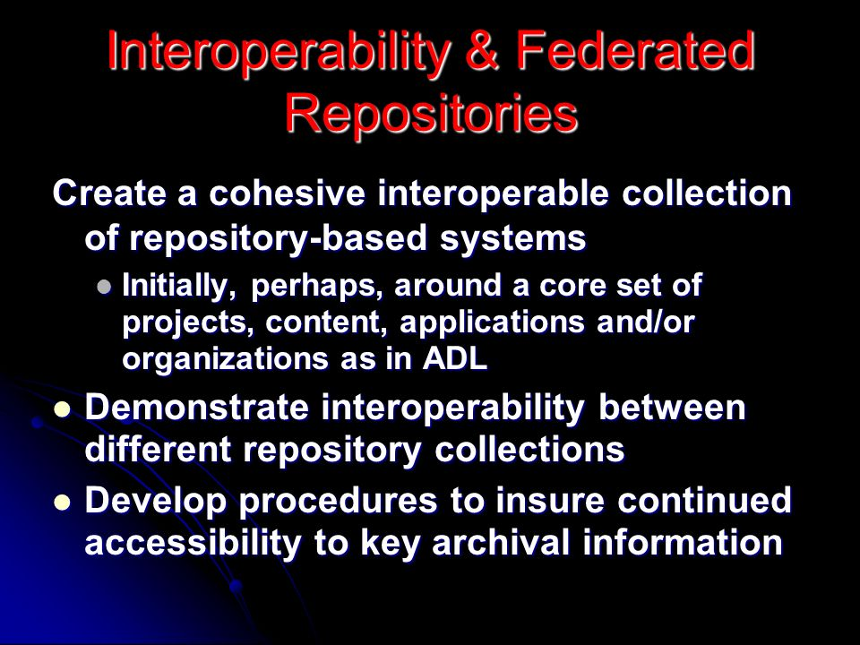 Interoperability & Federated Repositories Create a cohesive interoperable collection of repository-based systems Initially, perhaps, around a core set of projects, content, applications and/or organizations as in ADL Initially, perhaps, around a core set of projects, content, applications and/or organizations as in ADL Demonstrate interoperability between different repository collections Demonstrate interoperability between different repository collections Develop procedures to insure continued accessibility to key archival information Develop procedures to insure continued accessibility to key archival information