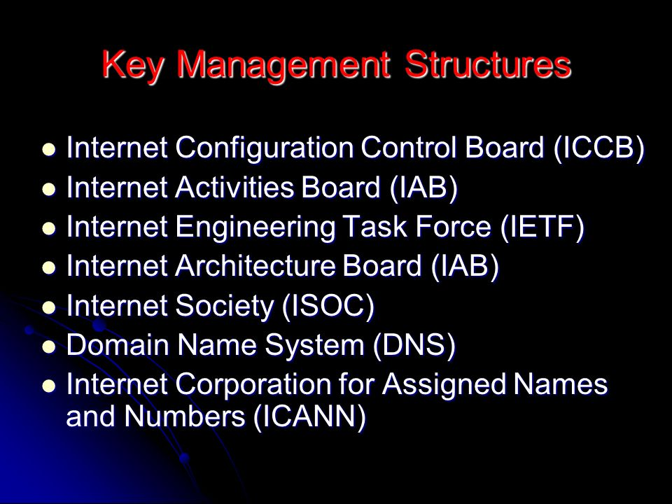 Key Management Structures Internet Configuration Control Board (ICCB) Internet Configuration Control Board (ICCB) Internet Activities Board (IAB) Internet Activities Board (IAB) Internet Engineering Task Force (IETF) Internet Engineering Task Force (IETF) Internet Architecture Board (IAB) Internet Architecture Board (IAB) Internet Society (ISOC) Internet Society (ISOC) Domain Name System (DNS) Domain Name System (DNS) Internet Corporation for Assigned Names and Numbers (ICANN) Internet Corporation for Assigned Names and Numbers (ICANN)