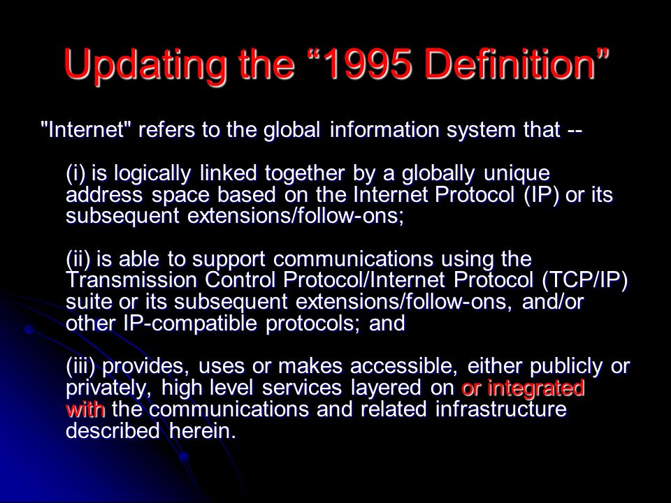 Updating the 1995 Definition Internet refers to the global information system that -- (i) is logically linked together by a globally unique address space based on the Internet Protocol (IP) or its subsequent extensions/follow-ons; (ii) is able to support communications using the Transmission Control Protocol/Internet Protocol (TCP/IP) suite or its subsequent extensions/follow-ons, and/or other IP-compatible protocols; and (iii) provides, uses or makes accessible, either publicly or privately, high level services layered on or integrated with the communications and related infrastructure described herein.