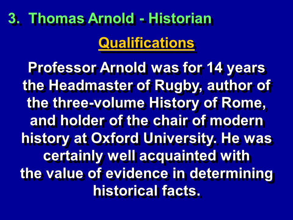 3. Thomas Arnold - Historian Qualifications Professor Arnold was for 14 years the Headmaster of Rugby, author of the three-volume History of Rome, and