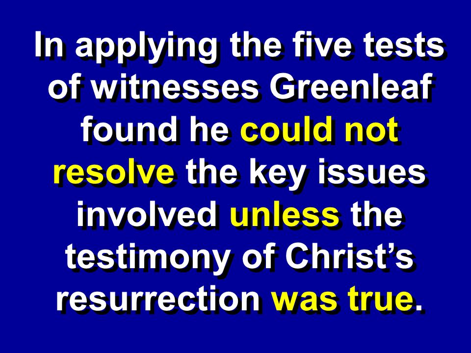 In applying the five tests of witnesses Greenleaf found he could not resolve the key issues involved unless the testimony of Christs resurrection was true.