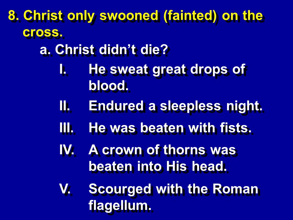 I.He sweat great drops of blood. II.Endured a sleepless night. 8. Christ only swooned (fainted) on the cross. a. Christ didnt die? IV.A crown of thorn