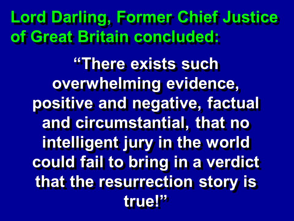 Lord Darling, Former Chief Justice of Great Britain concluded: There exists such overwhelming evidence, positive and negative, factual and circumstantial, that no intelligent jury in the world could fail to bring in a verdict that the resurrection story is true!