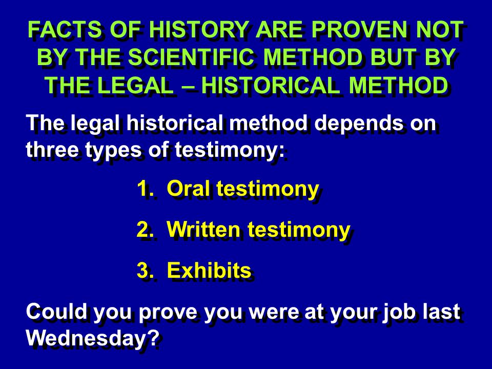 FACTS OF HISTORY ARE PROVEN NOT BY THE SCIENTIFIC METHOD BUT BY THE LEGAL – HISTORICAL METHOD The legal historical method depends on three types of testimony: 1.