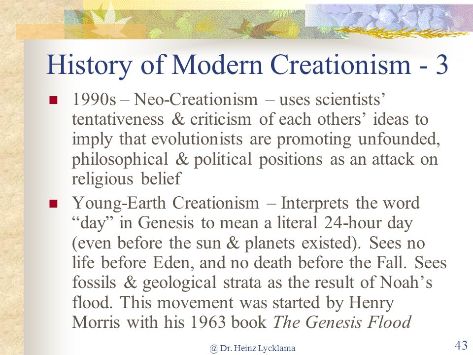 @ Dr. Heinz Lycklama 42 History of Modern Creationism - 2 1960s-90s Young Earth Creationism – Roots in 7 th Day Adventism, 6 literal days, flood geolo