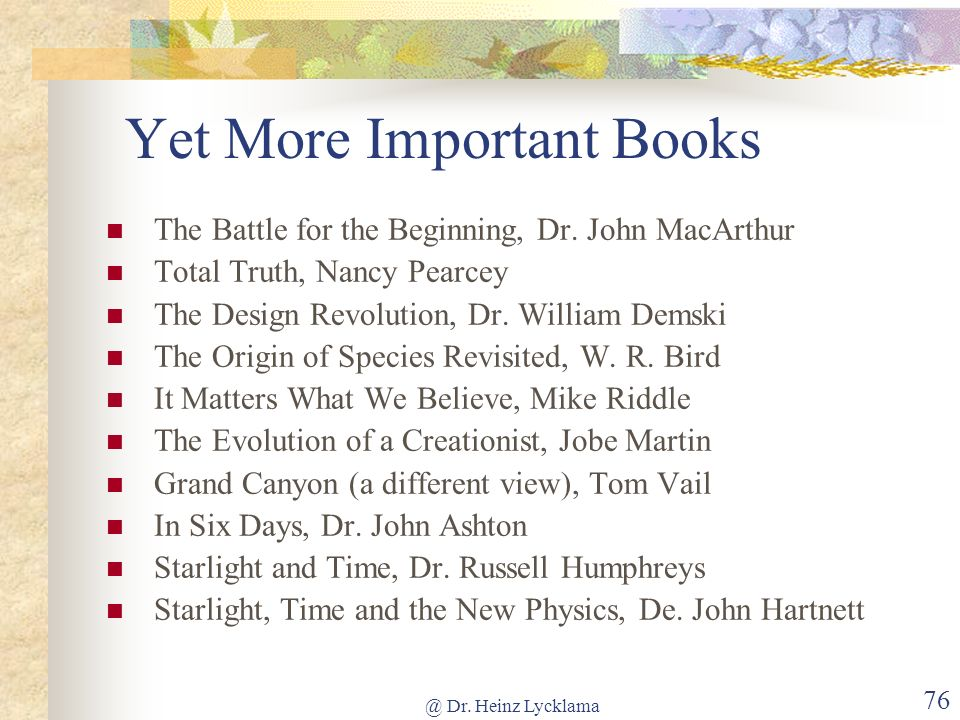 @ Dr. Heinz Lycklama 75 More Important Books The Young Earth, Dr. John Morris Science and the Bible, Dr. Henry Morris Tornado in a Junkyard, James Per