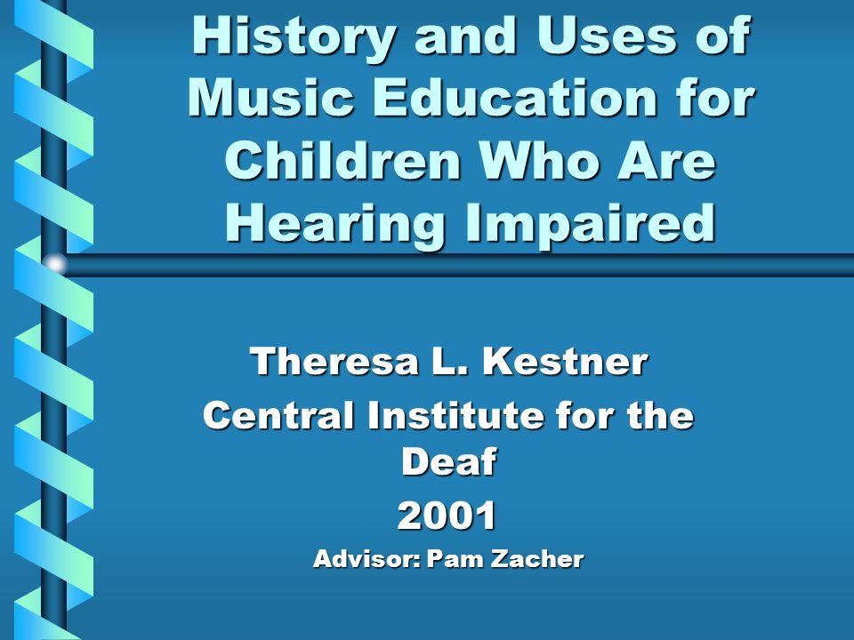 History and Uses of Music Education for Children Who Are Hearing Impaired Theresa L. Kestner Central Institute for the Deaf 2001 Advisor: Pam Zacher