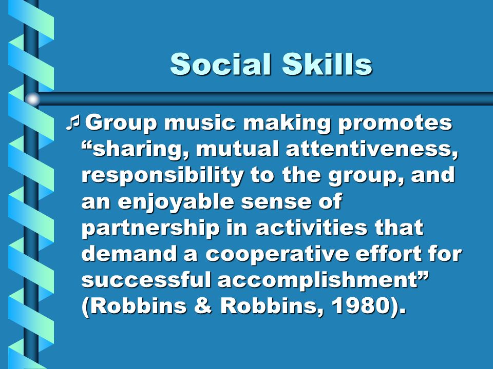 Social Skills Group music making promotes sharing, mutual attentiveness, responsibility to the group, and an enjoyable sense of partnership in activit