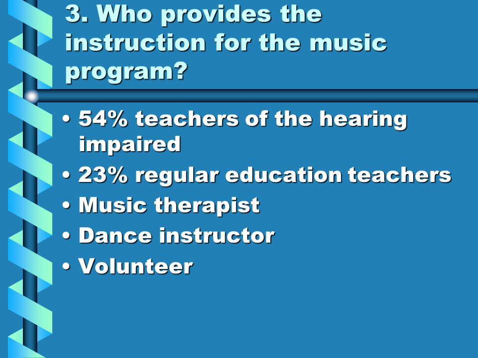 3. Who provides the instruction for the music program? 54% teachers of the hearing impaired 54% teachers of the hearing impaired 23% regular education