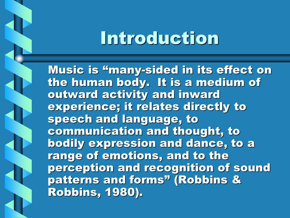 Introduction Music is many-sided in its effect on the human body. It is a medium of outward activity and inward experience; it relates directly to spe