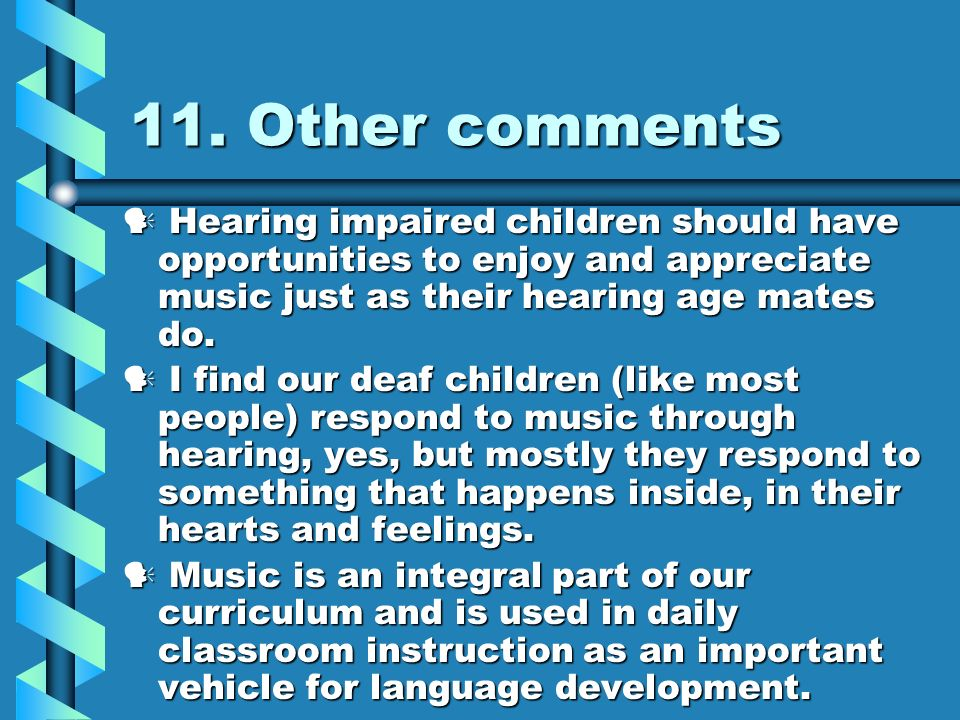 11. Other comments Hearing impaired children should have opportunities to enjoy and appreciate music just as their hearing age mates do. Hearing impai