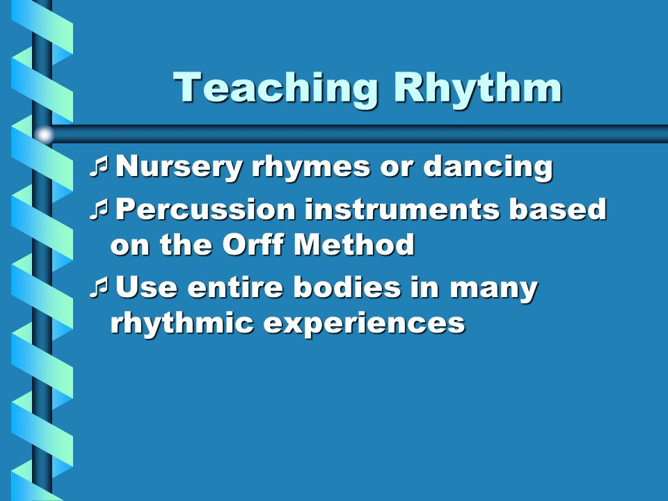 Teaching Rhythm Nursery rhymes or dancing Nursery rhymes or dancing Percussion instruments based on the Orff Method Percussion instruments based on th