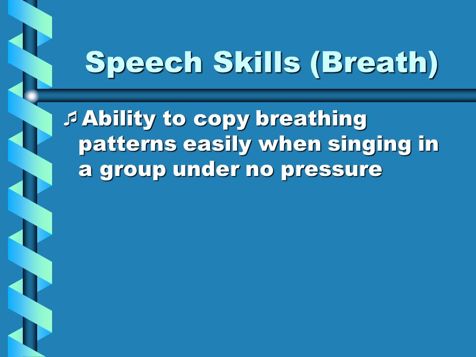 Speech Skills (Breath) Ability to copy breathing patterns easily when singing in a group under no pressure Ability to copy breathing patterns easily w