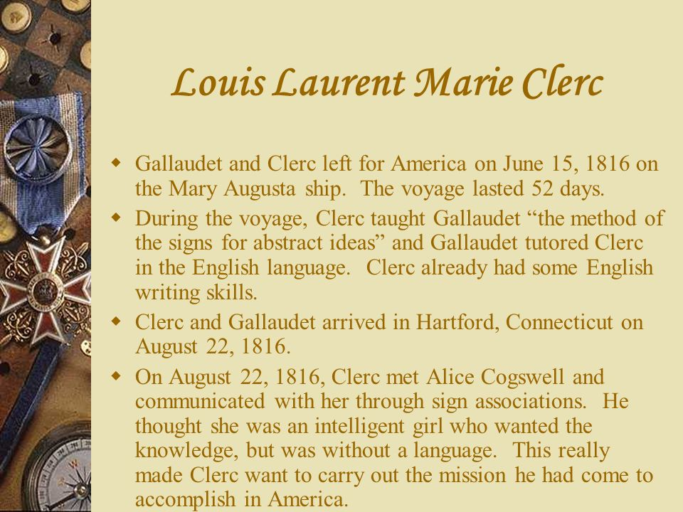 Louis Laurent Marie Clerc Gallaudet and Clerc left for America on June 15, 1816 on the Mary Augusta ship. The voyage lasted 52 days. During the voyage