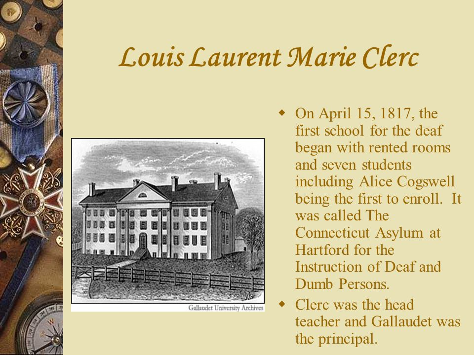 Louis Laurent Marie Clerc On April 15, 1817, the first school for the deaf began with rented rooms and seven students including Alice Cogswell being t