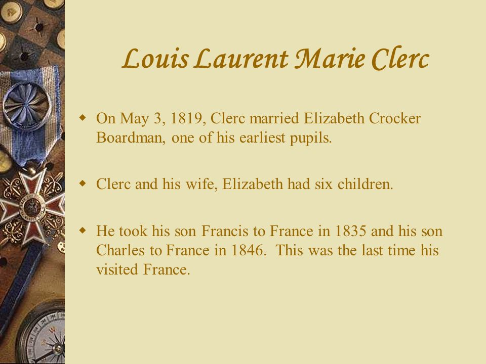 Louis Laurent Marie Clerc On May 3, 1819, Clerc married Elizabeth Crocker Boardman, one of his earliest pupils. Clerc and his wife, Elizabeth had six