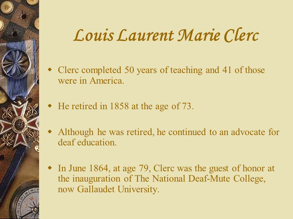 Louis Laurent Marie Clerc Clerc completed 50 years of teaching and 41 of those were in America. He retired in 1858 at the age of 73. Although he was r