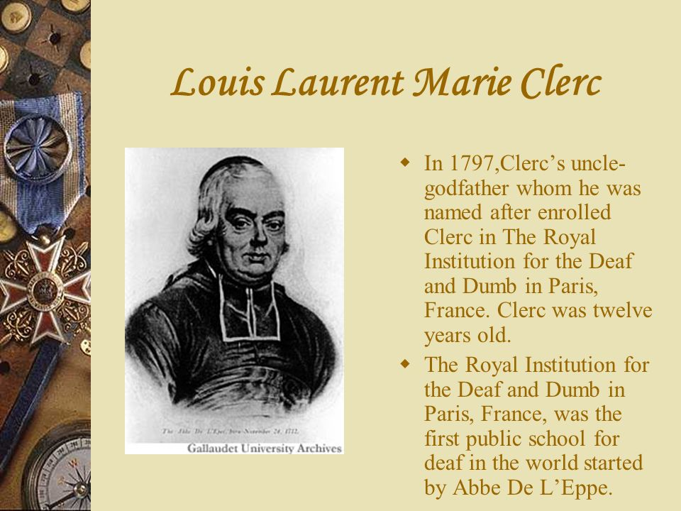 Louis Laurent Marie Clerc In 1797,Clercs uncle- godfather whom he was named after enrolled Clerc in The Royal Institution for the Deaf and Dumb in Par