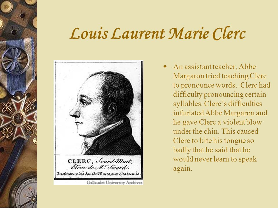 Louis Laurent Marie Clerc An assistant teacher, Abbe Margaron tried teaching Clerc to pronounce words. Clerc had difficulty pronouncing certain syllab