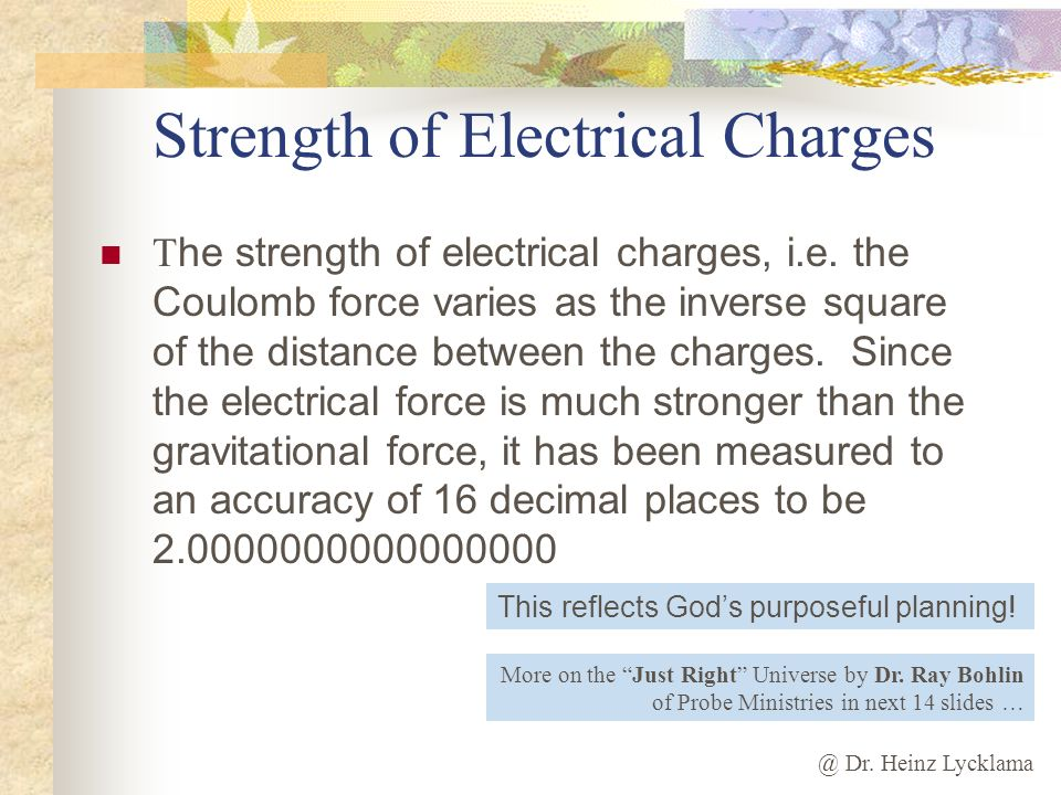 @ Dr. Heinz Lycklama Strength of Electrical Charges T he strength of electrical charges, i.e. the Coulomb force varies as the inverse square of the di