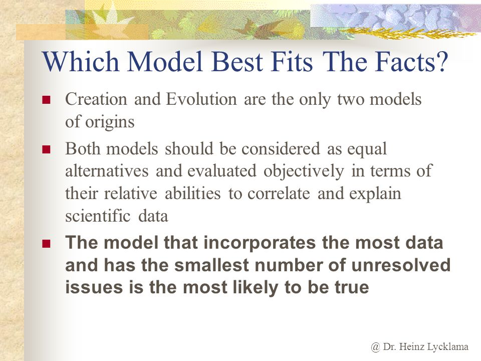 @ Dr. Heinz Lycklama Which Model Best Fits The Facts? Creation and Evolution are the only two models of origins Both models should be considered as eq
