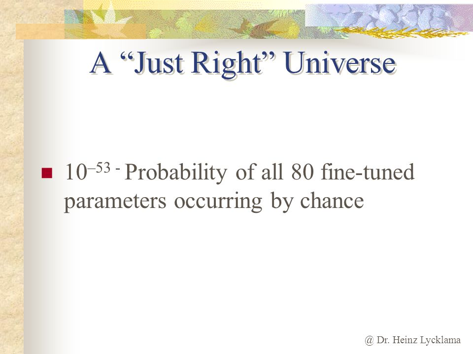 @ Dr. Heinz Lycklama A Just Right Universe 10 –53 - Probability of all 80 fine-tuned parameters occurring by chance