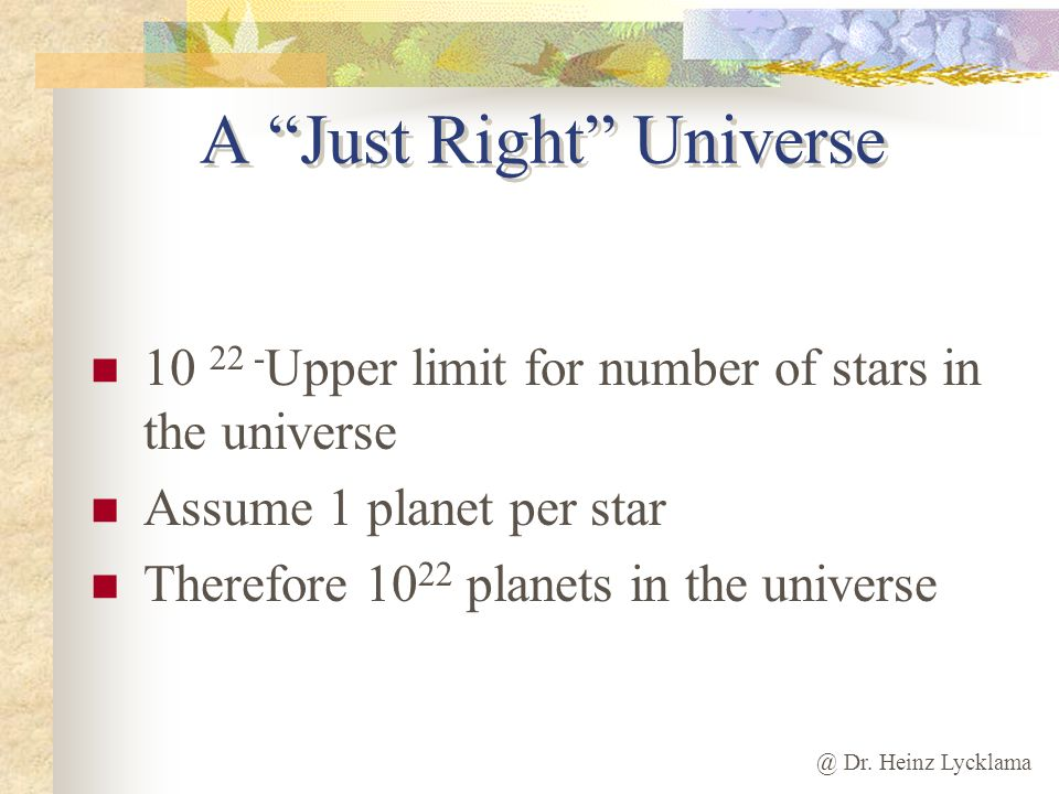 @ Dr. Heinz Lycklama A Just Right Universe 10 22 - Upper limit for number of stars in the universe Assume 1 planet per star Therefore 10 22 planets in
