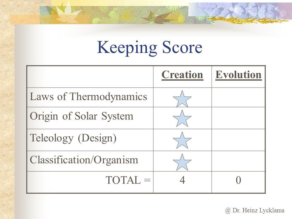 @ Dr. Heinz Lycklama Keeping Score CreationEvolution Laws of Thermodynamics Origin of Solar System Teleology (Design) Classification/Organism TOTAL =4