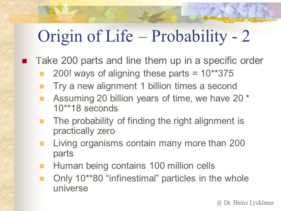 @ Dr. Heinz Lycklama Origin of Life – Probability - 2 T ake 200 parts and line them up in a specific order 200! ways of aligning these parts = 10**375