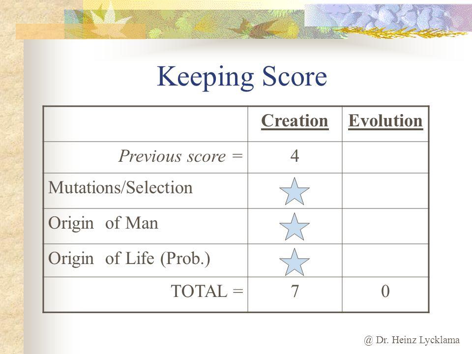 @ Dr. Heinz Lycklama Keeping Score CreationEvolution Previous score =4 Mutations/Selection Origin of Man Origin of Life (Prob.) TOTAL =70