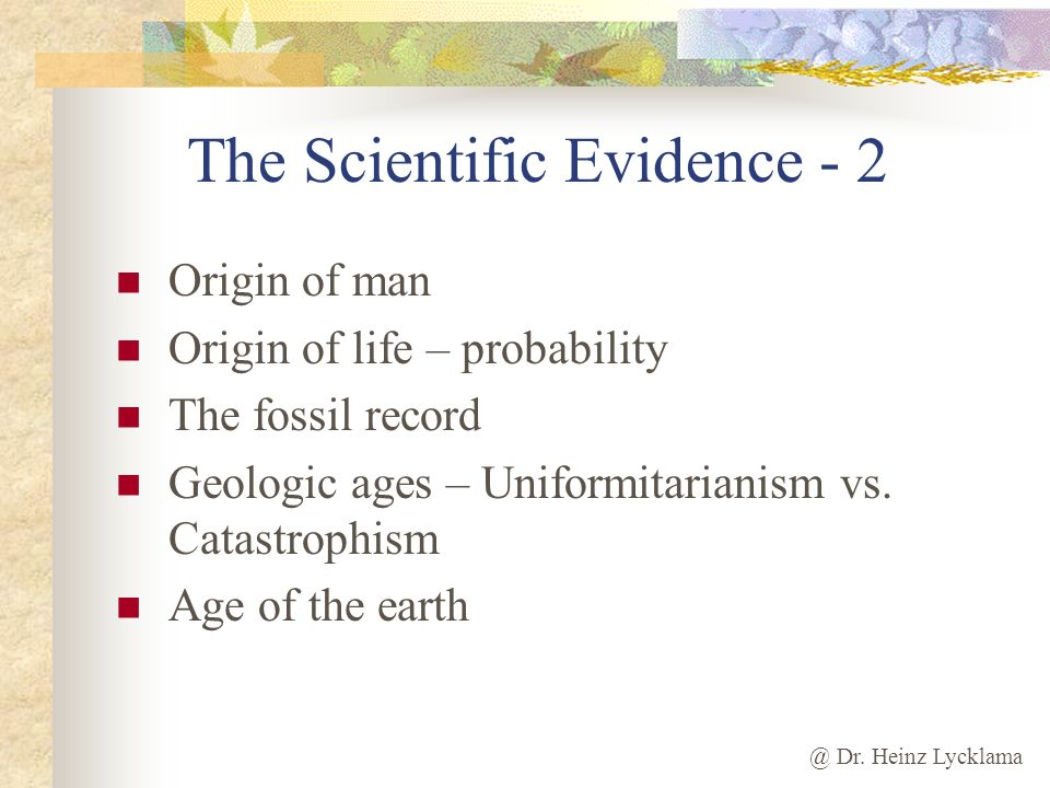 @ Dr. Heinz Lycklama The Scientific Evidence - 2 Origin of man Origin of life – probability The fossil record Geologic ages – Uniformitarianism vs. Ca