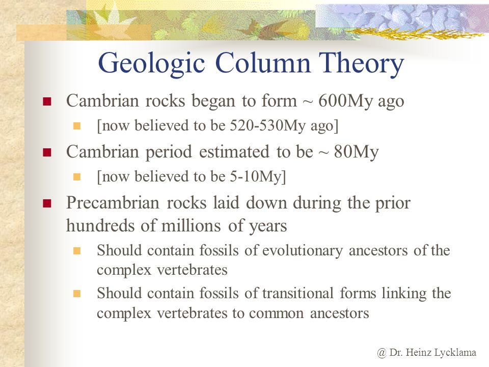 @ Dr. Heinz Lycklama Geologic Column Theory Cambrian rocks began to form ~ 600My ago [now believed to be 520-530My ago] Cambrian period estimated to b