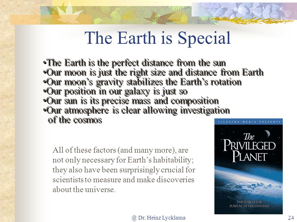 @ Dr. Heinz Lycklama24 The Earth is Special The Earth is the perfect distance from the sun Our moon is just the right size and distance from Earth Our