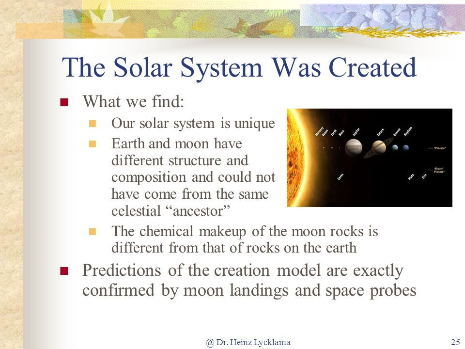 @ Dr. Heinz Lycklama25 The Solar System Was Created What we find: Our solar system is unique Earth and moon have different structure and composition a
