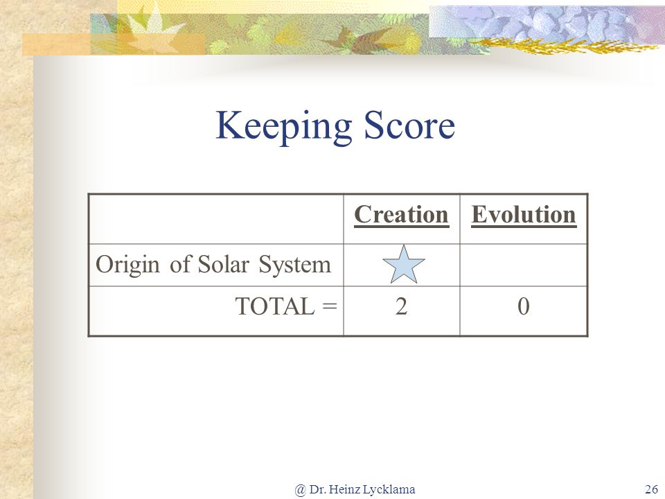@ Dr. Heinz Lycklama26 Keeping Score CreationEvolution Origin of Solar System TOTAL =20