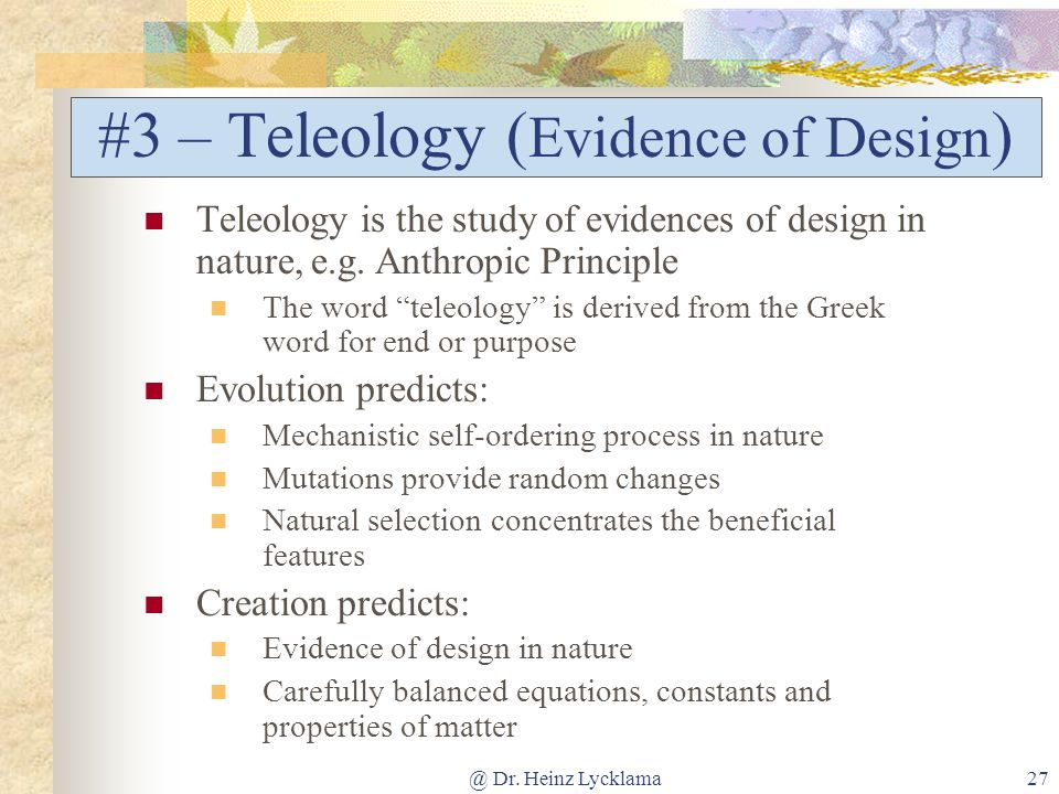 @ Dr. Heinz Lycklama27 #3 – Teleology ( Evidence of Design ) Teleology is the study of evidences of design in nature, e.g. Anthropic Principle The wor