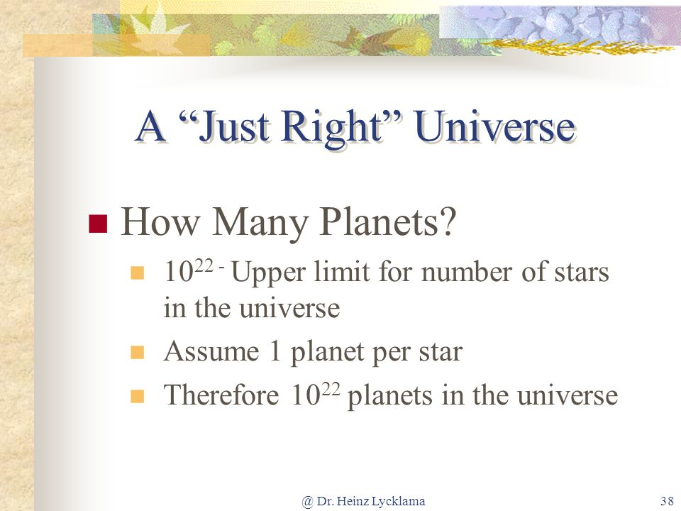@ Dr. Heinz Lycklama38 A Just Right Universe How Many Planets? 10 22 - Upper limit for number of stars in the universe Assume 1 planet per star Theref