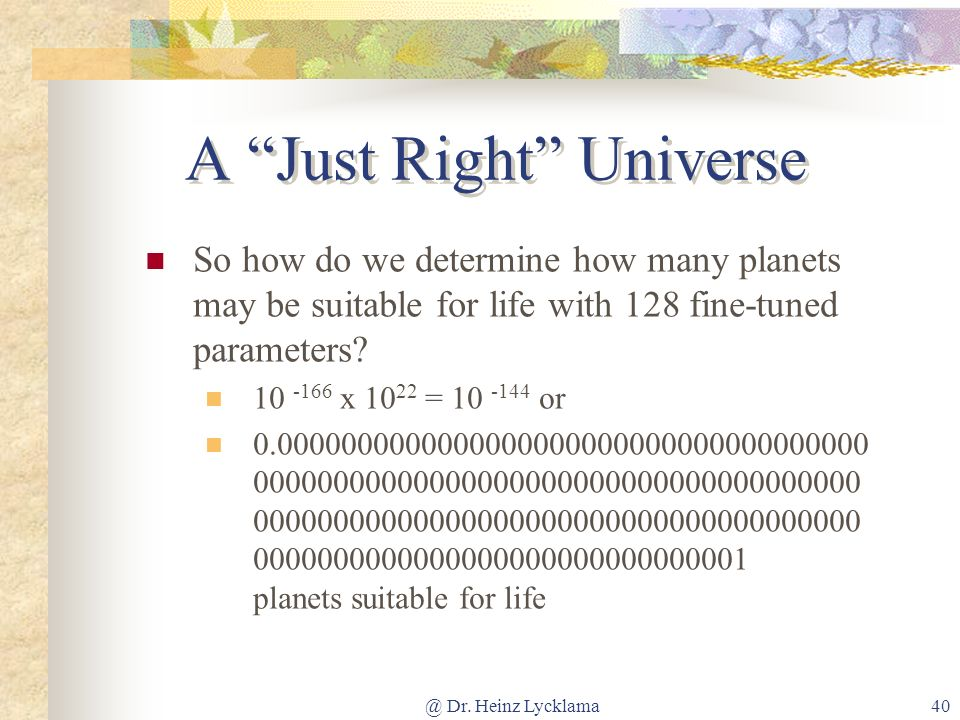 @ Dr. Heinz Lycklama40 A Just Right Universe So how do we determine how many planets may be suitable for life with 128 fine-tuned parameters? 10 -166