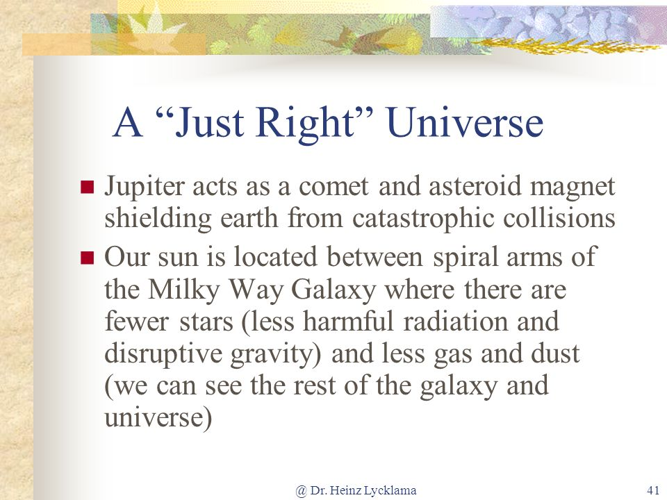 @ Dr. Heinz Lycklama41 A Just Right Universe Jupiter acts as a comet and asteroid magnet shielding earth from catastrophic collisions Our sun is locat