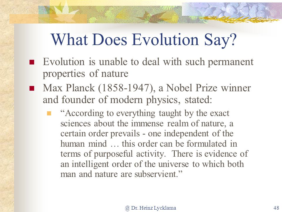 @ Dr. Heinz Lycklama48 What Does Evolution Say? Evolution is unable to deal with such permanent properties of nature Max Planck (1858-1947), a Nobel P
