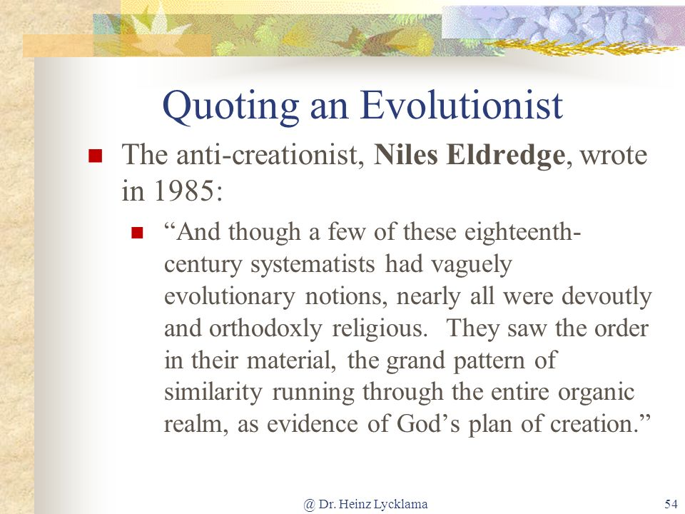 @ Dr. Heinz Lycklama54 Quoting an Evolutionist The anti-creationist, Niles Eldredge, wrote in 1985: And though a few of these eighteenth- century syst