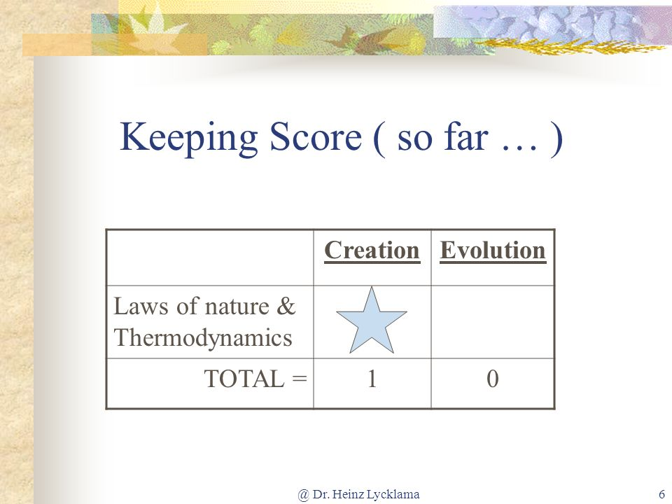@ Dr. Heinz Lycklama6 Keeping Score ( so far … ) CreationEvolution Laws of nature & Thermodynamics TOTAL =10