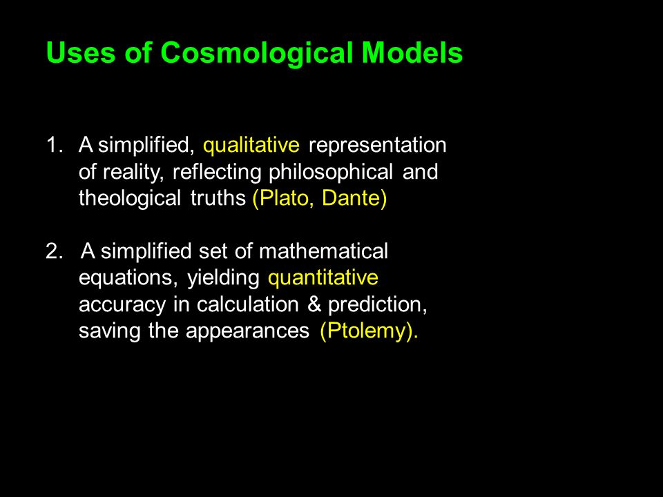 Uses of Cosmological Models 1.A simplified, qualitative representation of reality, reflecting philosophical and theological truths (Plato, Dante) 2.